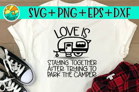 But i'm really against what others wrote here. Love Is Staying Together After Trying To Park The Camper Svg Png Dxf Eps So Fontsy