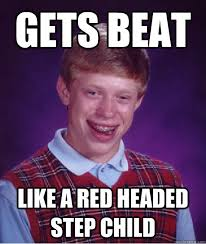 gets beat like a red headed step child - Bad Luck Brian - quickmeme via Relatably.com