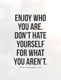 Quote About Yourself Enjoy who you are Don't hate yourself for what you aren't Picture 23