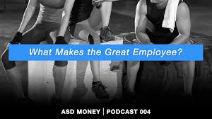 what makes a great employee what makes the great employee asd money