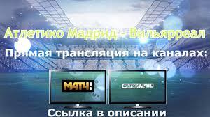 Атлетико Мадрид Вильярреал прямой эфир | Atletico Madrid Villarreal | На  Смартфоне, ТВ или ПК - YouTube