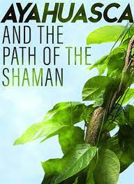 Ayahuasca and The Path of the Shaman ...