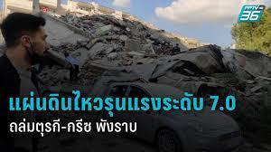 อัปเดตแผ่นดินไหวรุนแรงขนาด 7.0 ถล่ม ตุรกี-กรีซ ดับ 22 เจ็บ 800 : PPTVHD36