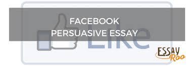 facebook persuasive essay sample pros cons examples content facebook persuasive essay