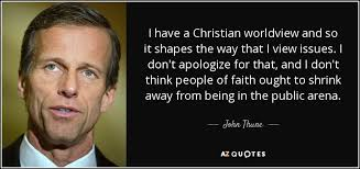 Christian Worldview Quotes Best of John Thune Quote I Have A Christian Worldview And So It Shapes The
