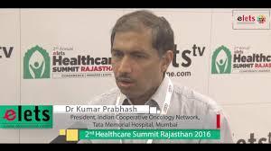 elets nd health summit raj dr kumar prabhash president elets 2nd health summit raj 16 interview dr kumar prabhash president n cooperative oncology network tata memorial hospital mumbai