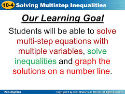 3 pre algebra 10 4 solving multistep inequalities our learning goal students will be able to solve multi step equations with multiple variables