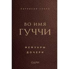Книга «Во <b>имя</b> Гуччи. Мемуары дочери», автор <b>Патрисия Гуччи</b> ...