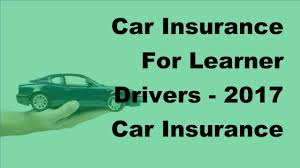 car insurance for learner drivers 2017 car insurance driver tips