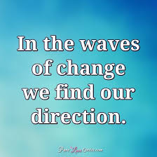 Quote For Change In The Waves Of Change We Find Our Direction Purelovequotes