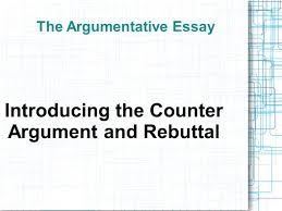 the argumentative essay introducing the counter argument and  1 the argumentative essay introducing the counter argument and rebuttal