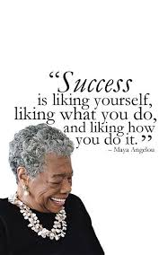 Maya Angelou Famous Quotes Simple Success Is Liking Yourself Liking What You Do And Liking How You