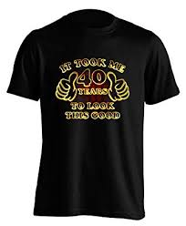 it took me 40 years to look this good 40th birthday gift present mens t shirt amazon co uk clothing