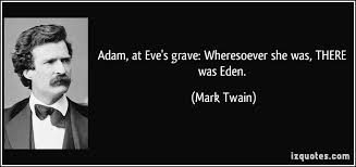 "This is from one of my favorite books. Adam, is standing at Eve's grave and  this is what he says ""Wheresoever s… 