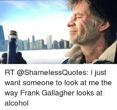 Frank Gallagher Quotes Simple RT I Just Want Someone To Look At Me The Way Frank Gallagher Looks
