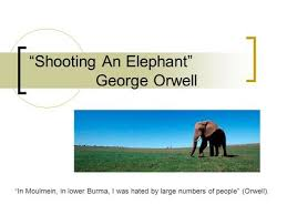 "choice reading orwell ""shooting an elephant"" analysis ppt  ""shooting an elephant"" george orwell ""in moulmein in lower burma i """