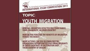 world bank international essay competition on youth migration  the world bank international essay competition 2011 would like to hear your views on the opportunities challenges and implications of youth migration