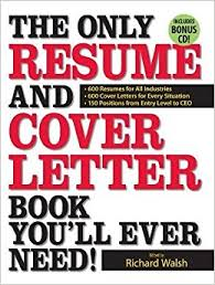 the only resume and cover letter book youll ever need 600 resumes for all industries 600 cover letters for every situation 150 positions from entry level cover letter book