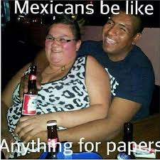 mexicans be like anything for papers. Contemporary Mexicans A Mexican Will Go With A White Women And Fat Just For Papers What Crayzyy  Man Throughout Mexicans Be Like Anything For Papers Pinterest