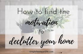 de clutter how to find the motivation to declutter your home simple