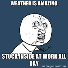 Weather is amazing Stuck inside at work all day - y u no work ... via Relatably.com