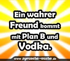 Ein Wahrer Freund Kommt Mit Plan B Und Vodka Sprüche Suche