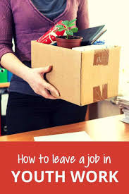 17 best ideas about leaving a job hard times trust how to leave a youth work job well