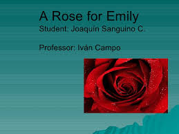 william faulkner a rose for emily joaquin sanguino a rose for emily student joaquin sanguino c professor ivan campo