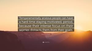 """Winifred Gallagher Quote: """"Temperamentally anxious people can have a hard  time staying motivated, period, because their intense focus on their  worr..."""" (7 wallpapers) - Quotefancy"""