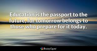 education quotes brainyquote education is the passport to the future for tomorrow belongs to those who prepare for