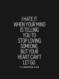 Quotes About Loving Someone You Can T Have Awesome I Hate It When Your Mind Is Telling You To Stop Loving Someone But