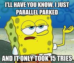 I'll have you know, I just parallel parked and it only took 15 ... via Relatably.com