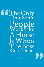 boss quotes inspiring and funny quotes wishes the only time some people work like a horse is when the boss rides them