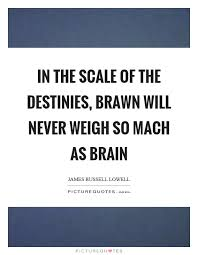Beauty Brains And Brawn Quotes Best Of In The Scale Of The Destinies Brawn Will Never Weigh So Mach As