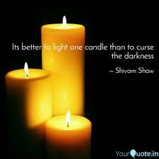 It Is Better To Light A Candle Quote Its Better To Light One C Quotes Writings By Shivam