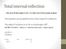 6 total internal reflection the sine of the angle in air n x the sine of the angle in glass this equation can be applied to the critical angle of a