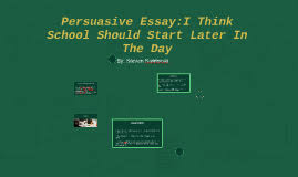 persuasive essay i think school should start later by steven  persuasive essay i think school should start later by steven swidorski on prezi