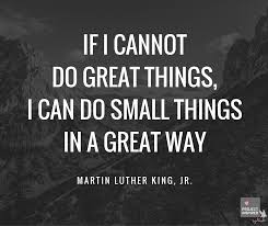 Image result for if i can not do great things i can do small things in a great way mlk