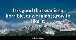 Quotes On War Mesmerizing It Is Good That War Is So Horrible Or We Might Grow To Like It