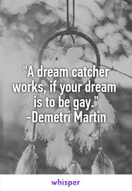 Dream Catcher Works Gorgeous A Dream Catcher Works If Your Dream Is To Be Gay Demetri Martin