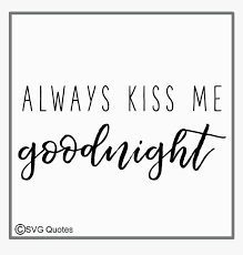 Svg, png, dxf and jpg file types compatible with silhouette studio, cricut design space, scan n cut, adobe illustrator and other cutting and design programs any type of instructions for using the file so fontsy standard commercial use license always kiss me. Always Kiss Me Goodnight Svg Eps Dxf Cut Files Example Calligraphy Hd Png Download Kindpng