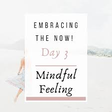 Day 3: Mindful Feeling Embracing the Now! - life-by-design.com.au