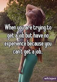 when you are trying to get a job but have no experience because  when you are trying to get a job but have no experience because you can39