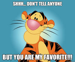 Shhh... Don't tell anyone But YOU are my favorite!!! - Tigger ... via Relatably.com