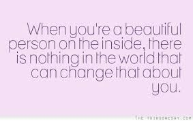 Quotes About Being A Beautiful Person Best Of When You're A Beautiful Person On The Inside There Is Nothing In The
