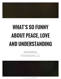 Quotes About Peace And Love New What's So Funny About Peace Love And Understanding Picture Quotes