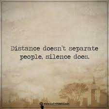 separate people. distance doesn\u0027t separate people, silence does. people