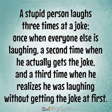 Joke Quotes Enchanting A Stupid Person Laughs Three Times At A Joke Once When Everyone