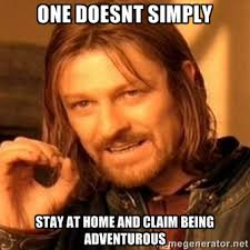 one doesnt simply Stay at home and claim being adventurous - one ... via Relatably.com
