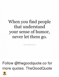 Sense Of Humor Quotes Custom When You Find People That Understand Your Sense Of Humor Never Let